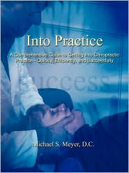 Into Practice: A Comprehensive Guide to Getting into Chiropractic Practice - Quickly Efficiently and Successfully - Michael S. Meyer D.C.