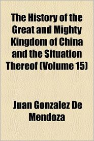 The History Of The Great And Mighty Kingdom Of China And The Situation Thereof (Volume 15) - Juan Gonz Lez De Mendoza