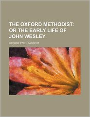The Oxford Methodist; Or, The Early Life Of John Wesley - George Etell Sargent