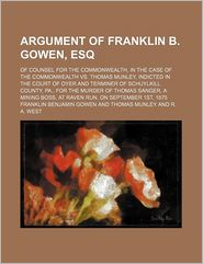 Argument of Franklin B. Gowen, Esq; Of Counsel for the Commonwealth, in the Case of the Commonwealth vs. Thomas Munley, Indicted in the Court of Oyer - R. A. West, Franklin Benjamin Gowen