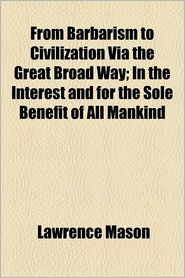 From Barbarism to Civilization Via the Great Broad Way; In the Interest and for the Sole Benefit of All Mankind - Lawrence Mason