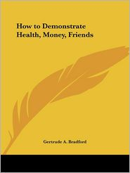 How to Demonstrate Health, Money, Friends (1924) - Gertrude A. Bradford