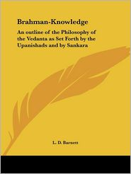 Brahman Knowledge: An Outline of the Philosophy of the Vedanta As Set Forth by the Upanishads and by Sankara (1907) - L. D. Barnett, D. Litt