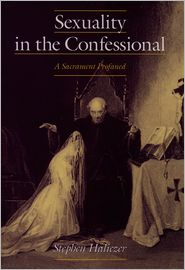 Sexuality in the Confessional: A Sacrament Profaned - Stephen Haliczer