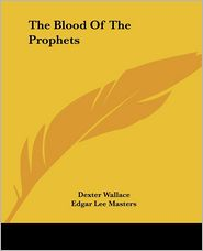 The Blood of the Prophets - Dexter Wallace, Edgar Lee Masters