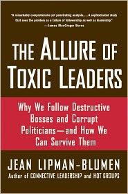 The Allure of Toxic Leaders: Why We Follow Destructive Bosses and Corrupt Politicians-and How We Can Survive Them - Jean Lipman-Blumen