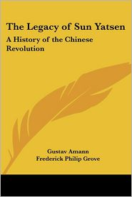 The Legacy Of Sun Yatsen: A History Of The Chinese Revolution - Gustav Amann, Frederick Philip Grove (Translator)