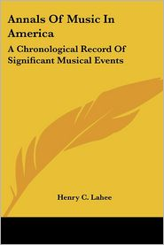 Annals of Music in America: A Chronological Record of Significant Musical Events - Henry C. Lahee
