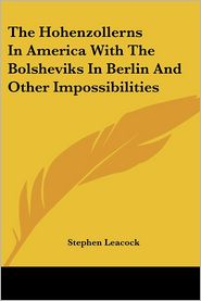 The Hohenzollerns In America With The Bolsheviks In Berlin And Other Impossibilities - Stephen Leacock