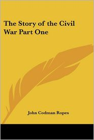 The Story Of The Civil War Part One - John Codman Ropes