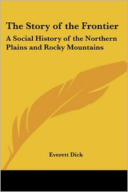 Story of the Frontier: A Social History of the Northern Plains and Rocky Mountains - Everett Dick