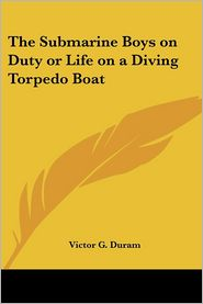 The Submarine Boys On Duty Or Life On A Diving Torpedo Boat - Victor G. Duram