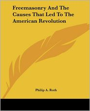 Freemasonry And The Causes That Led To The American Revolution - Philip A. Roth