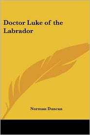 Doctor Luke Of The Labrador - Norman Duncan