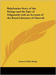 Babylonian Story Of The Deluge And The Epic Of Gilgamish With An Account Of The Royal Libraries Of Nineveh - Earnest Wallis Budge, Ernest W. Budge