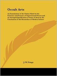 The Occult Arts: An Examination of the Claims Made for the Existence and Practice of Supernormal Powers - J.W. Frings