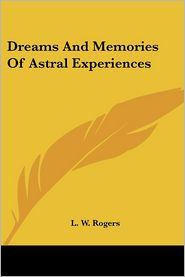 Dreams And Memories Of Astral Experiences - L. W. Rogers