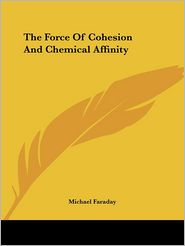 The Force of Cohesion and Chemical Affin - Michael Faraday