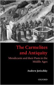 The Carmelites and Antiquity: Mendicants and Their Pasts in the Middle Ages - Andrew Jotischky, A. Jotischky