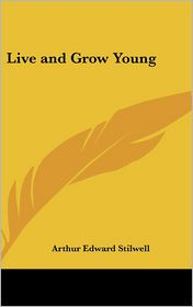 Live And Grow Young - Arthur Edward Stilwell
