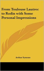 From Toulouse Lautrec to Rodin with Some Personal Impressions - Arthur Symons
