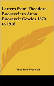 Letters from Theodore Roosevelt to Anna Roosevelt Cowles 1870 To 1918 - Theodore Roosevelt