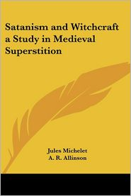 Satanism And Witchcraft A Study In Medieval Superstition - Jules Michelet, A.R. Allinson (Translator)
