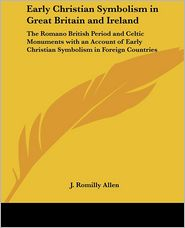 Early Christian Symbolis in Great Britain and Ireland: The Romano British Period and Celtic Monuments with an Account of Early Christian Symbolism in Foreign Countries - J. Romilly Allen