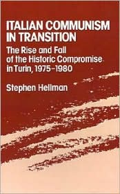 Italian Communism in Transition: The Rise and Fall of the Historic Compromise in Turin, 1975-1980 - Stephen Hellman