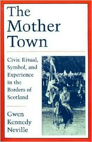 The Mother Town: Civic Ritual, Symbol, and Experience in the Borders of Scotland - Gwen Kennedy Neville