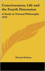Consciousness, Life and the Fourth Dimension: A Study in Natural Philosophy 1923 - Richard Eriksen