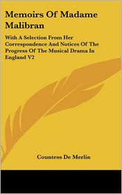 Memoirs of Madame Malibran: With a Selection from Her Correspondence and Notices of the Progress of the Musical Drama in England V2 - Countess De Merlin