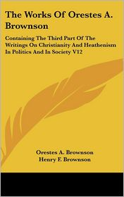 The Works Of Orestes A. Brownson - Orestes A. Brownson, Henry F. Brownson (Editor)
