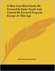 Man Can Most Easily Be Formed in Early Youth and Cannot Be - Johann Amos Comenius, John Amos Comenius