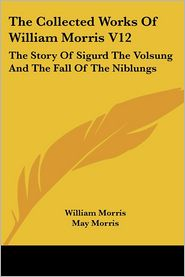 Collected Works of William Morris V12: The Story of Sigurd the Volsung and the Fall of the Niblungs - William Morris, May Morris (Introduction)