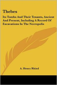 Thebes: Its Tombs and Their Tenants, Ancient and Present, Including - A. Henry Rhind