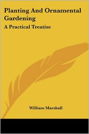 Planting and Ornamental Gardening: A Practical Treatise - William Marshall