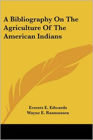 A Bibliography on the Agriculture of the American Indians - Everett E. Edwards (Editor), Wayne E. Rasmussen (Editor)
