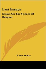 Last Essays: Essays on the Science of Religion - F. Max Muller