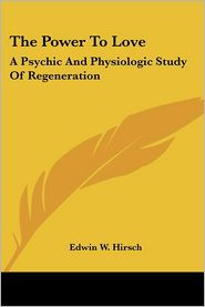 The Power to Love: A Psychic and Physiologic Study of Regeneration - Edwin W. Hirsch