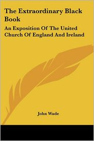 Extraordinary Black Book: An Exposition of the United Church of England and Ireland - John Wade