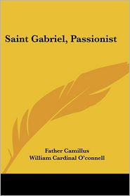 Saint Gabriel, Passionist - Father Camillus, Foreword by William Cardinal O'Connell