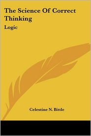 The Science of Correct Thinking: Logic - Celestine N. Bittle