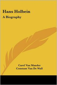 Hans Holbein: A Biography - Carel Van Mander, Constant Van De Wall (Translator)