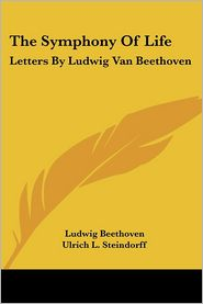 The Symphony of Life: Letters by Ludwig Van Beethoven - Ludwig Van Beethoven, Ulrich L. Steindorff (Translator)
