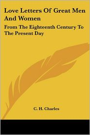 Love Letters of Great Men and Women: From the Eighteenth Century to the Present Day (Kessinger Publishing Company) - C.H. Charles