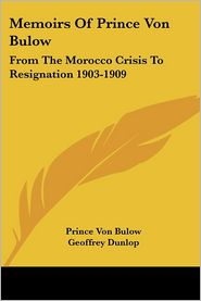 Memoirs of Prince Von Bulow: From the Morocco Crisis to Resignation 1903-1909 - Prince Von Bulow, Geoffrey Dunlop (Translator)