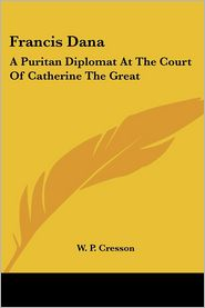 Francis Dana: A Puritan Diplomat at the Court of Catherine the Great - W.P. Cresson