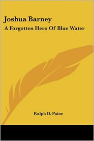 Joshua Barney: A Forgotten Hero of Blue Water - Ralph D. Paine