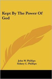 Kept by the Power of God - John W. Phillips, Sidney C. Phillips (Editor)